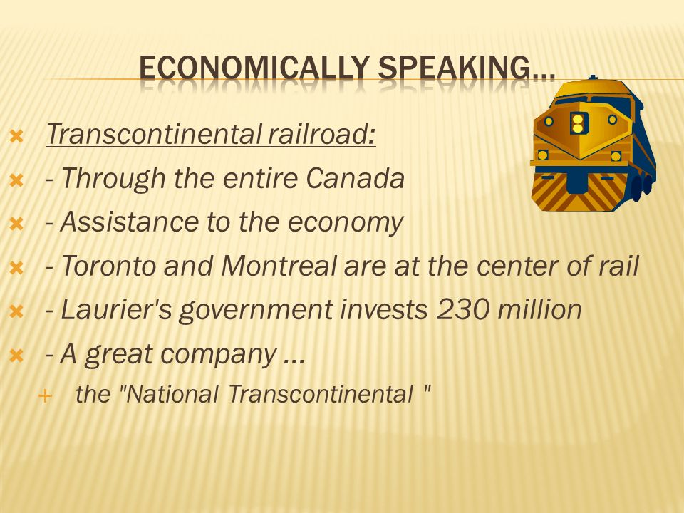 Transcontinental railroad: - Through the entire Canada - Assistance to the economy - Toronto and Montreal are at the center of rail - Laurier s government invests 230 million - A great company...