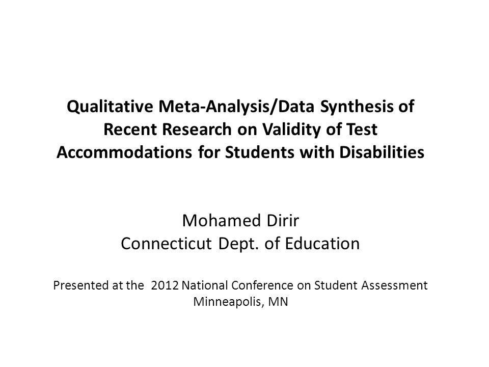 Qualitative Meta-Analysis/Data Synthesis of Recent Research on Validity of Test Accommodations for Students with Disabilities Mohamed Dirir Connecticut Dept.
