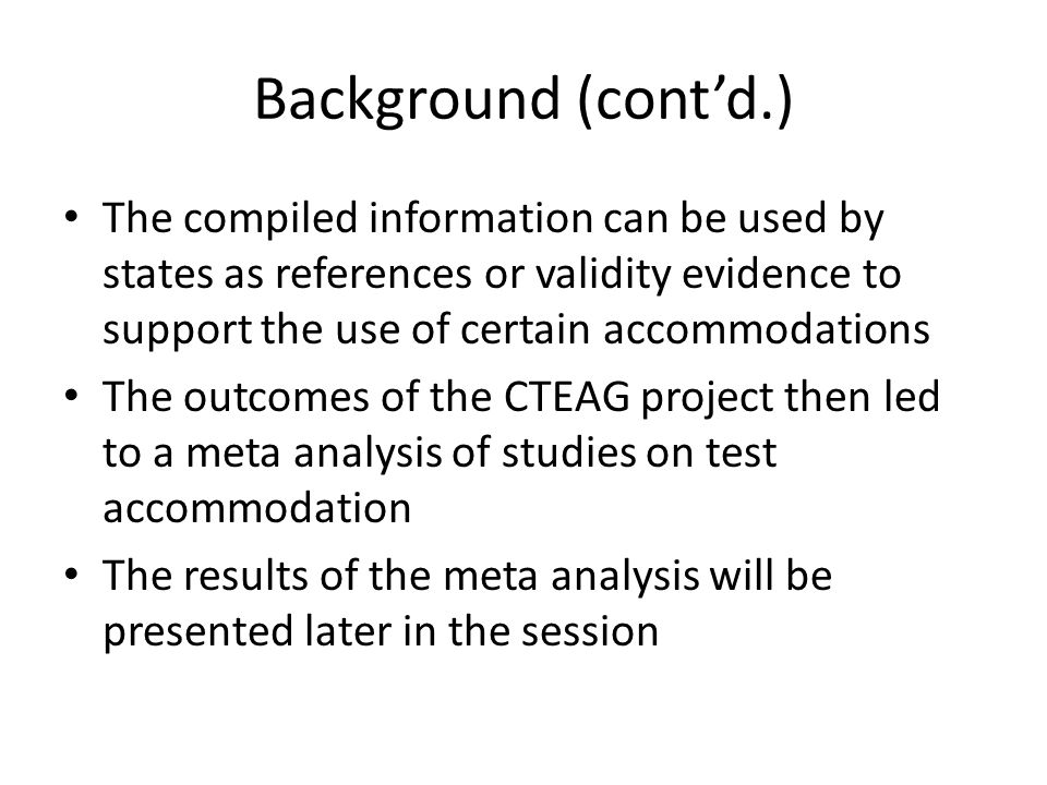 Background (contd.) The compiled information can be used by states as references or validity evidence to support the use of certain accommodations The outcomes of the CTEAG project then led to a meta analysis of studies on test accommodation The results of the meta analysis will be presented later in the session