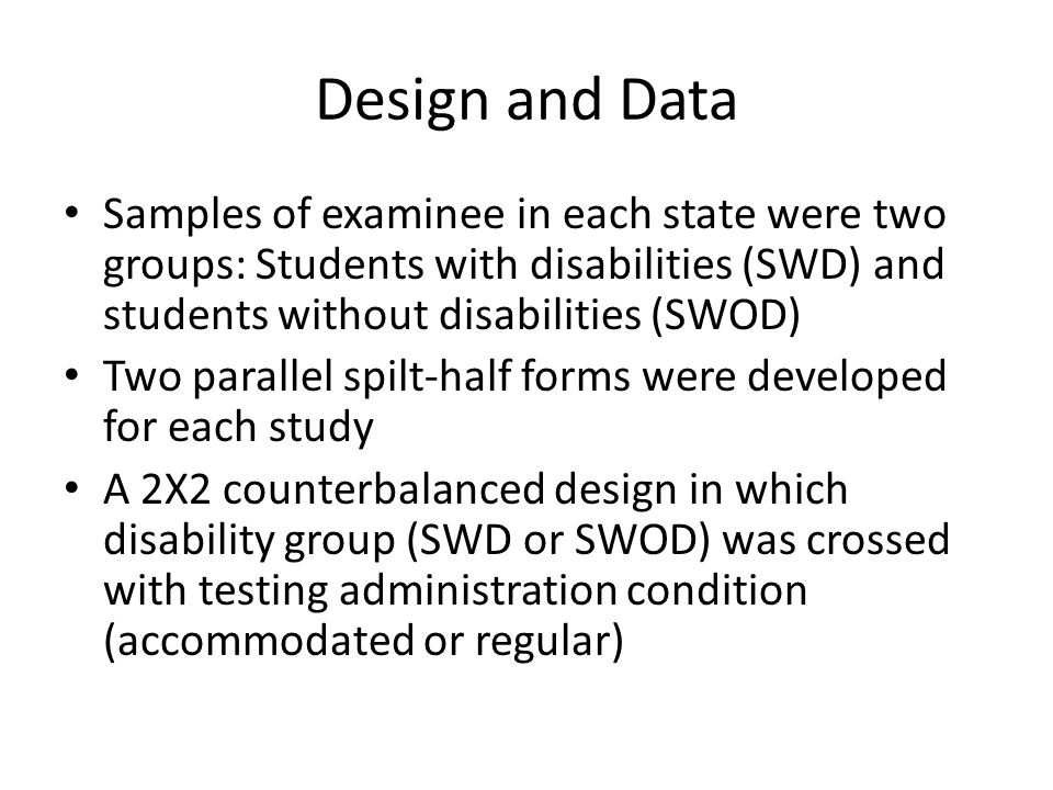 Design and Data Samples of examinee in each state were two groups: Students with disabilities (SWD) and students without disabilities (SWOD) Two parallel spilt-half forms were developed for each study A 2X2 counterbalanced design in which disability group (SWD or SWOD) was crossed with testing administration condition (accommodated or regular)