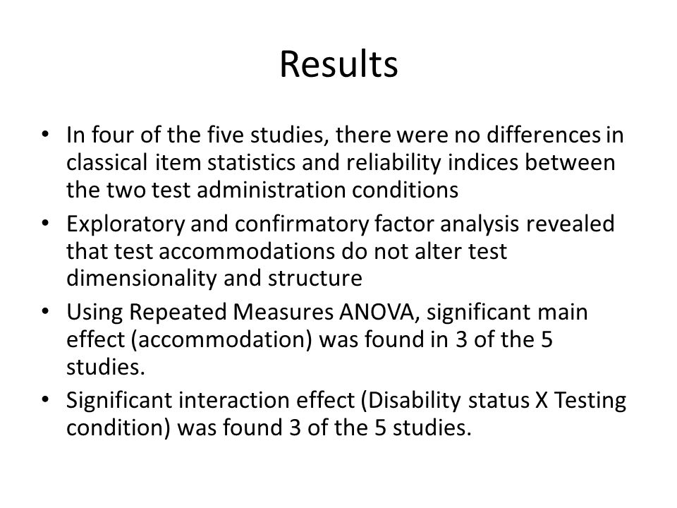 Results In four of the five studies, there were no differences in classical item statistics and reliability indices between the two test administration conditions Exploratory and confirmatory factor analysis revealed that test accommodations do not alter test dimensionality and structure Using Repeated Measures ANOVA, significant main effect (accommodation) was found in 3 of the 5 studies.