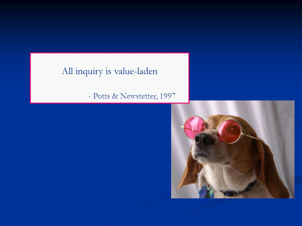 All inquiry is value-laden - Potts & Newstetter, 1997