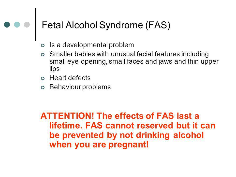Fetal Alcohol Syndrome (FAS) Is a developmental problem Smaller babies with unusual facial features including small eye-opening, small faces and jaws