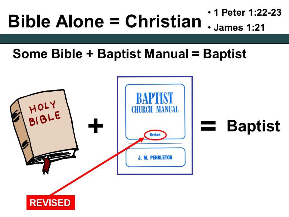Bible Alone = Christian Some Bible + Baptist Manual = Baptist 1 Peter 1:22-23 James 1:21 += Baptist REVISED