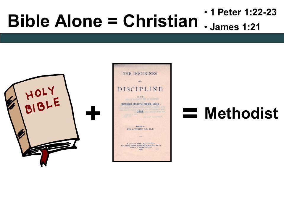 Bible Alone = Christian 1 Peter 1:22-23 James 1:21 += Methodist