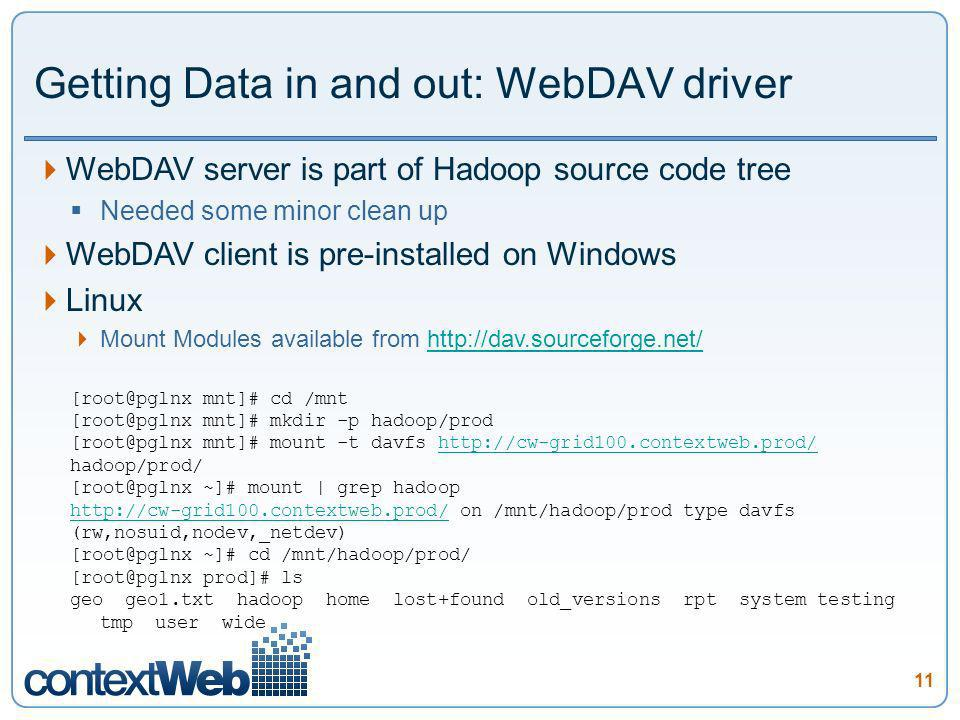 11 Getting Data in and out: WebDAV driver WebDAV server is part of Hadoop source code tree Needed some minor clean up WebDAV client is pre-installed on Windows Linux Mount Modules available from http://dav.sourceforge.net/http://dav.sourceforge.net/ [root@pglnx mnt]# cd /mnt [root@pglnx mnt]# mkdir -p hadoop/prod [root@pglnx mnt]# mount -t davfs http://cw-grid100.contextweb.prod/http://cw-grid100.contextweb.prod/ hadoop/prod/ [root@pglnx ~]# mount | grep hadoop http://cw-grid100.contextweb.prod/http://cw-grid100.contextweb.prod/ on /mnt/hadoop/prod type davfs (rw,nosuid,nodev,_netdev) [root@pglnx ~]# cd /mnt/hadoop/prod/ [root@pglnx prod]# ls geo geo1.txt hadoop home lost+found old_versions rpt system testing tmp user wide
