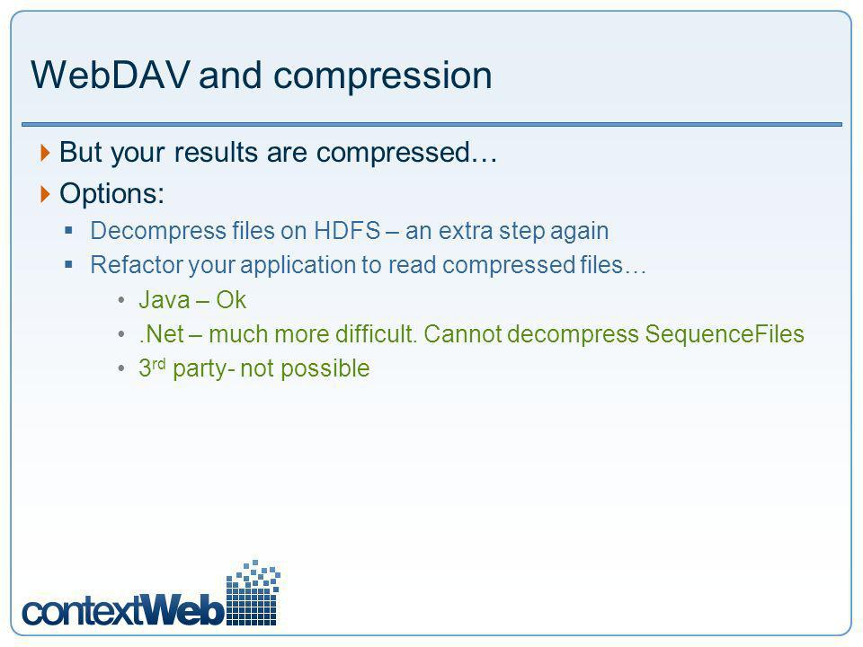 WebDAV and compression But your results are compressed… Options: Decompress files on HDFS – an extra step again Refactor your application to read compressed files… Java – Ok.Net – much more difficult.
