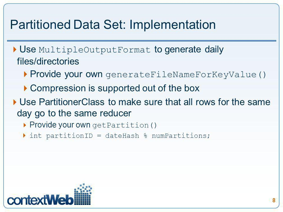 8 Partitioned Data Set: Implementation Use MultipleOutputFormat to generate daily files/directories Provide your own generateFileNameForKeyValue() Compression is supported out of the box Use PartitionerClass to make sure that all rows for the same day go to the same reducer Provide your own getPartition() int partitionID = dateHash % numPartitions;