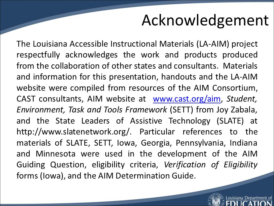 Louisiana AIM Contacts AIM, AT, & UDL Donna Broussard Education Technology Coordinator Donna.broussard@la.gov AIM, NIMAS and Textbooks Jackie Bobbett,
