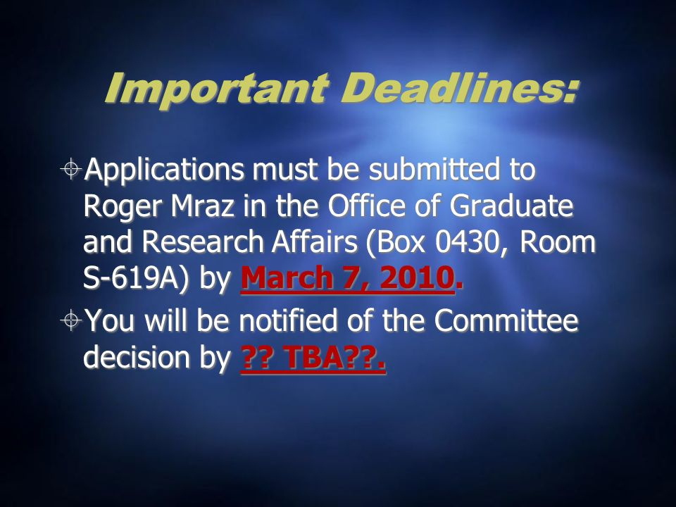 Important Deadlines: Applications must be submitted to Roger Mraz in the Office of Graduate and Research Affairs (Box 0430, Room S-619A) by March 7, 2010.