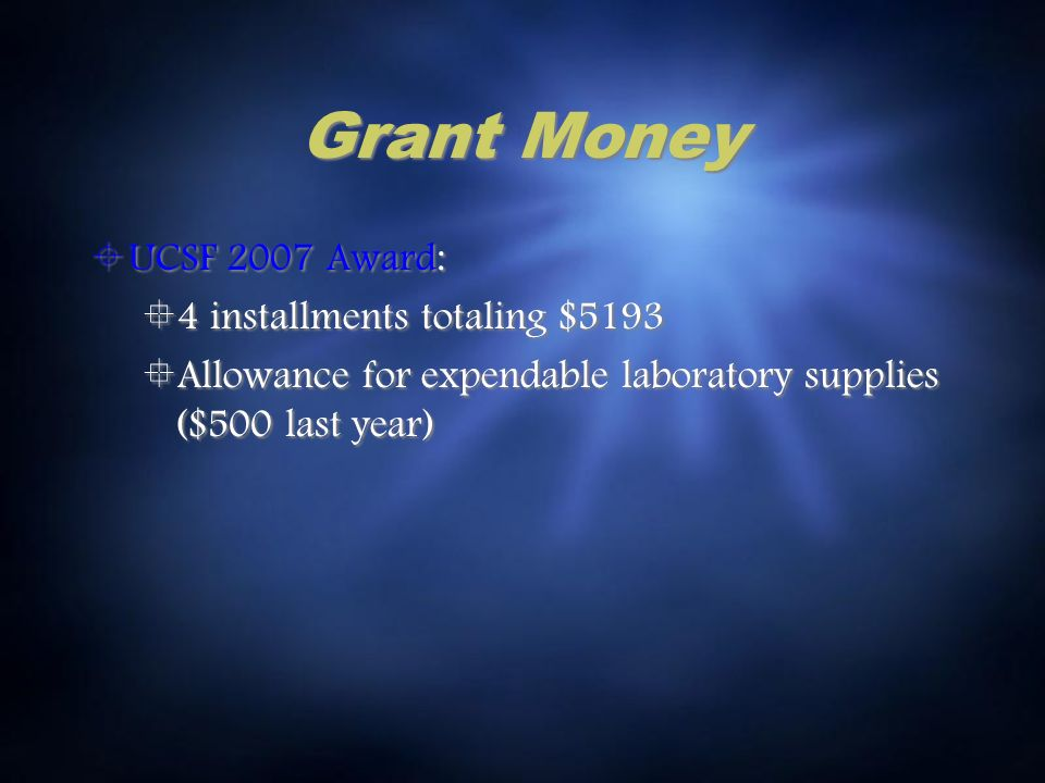 Grant Money UCSF 2007 Award: 4 installments totaling $5193 Allowance for expendable laboratory supplies ($500 last year) UCSF 2007 Award: 4 installments totaling $5193 Allowance for expendable laboratory supplies ($500 last year)