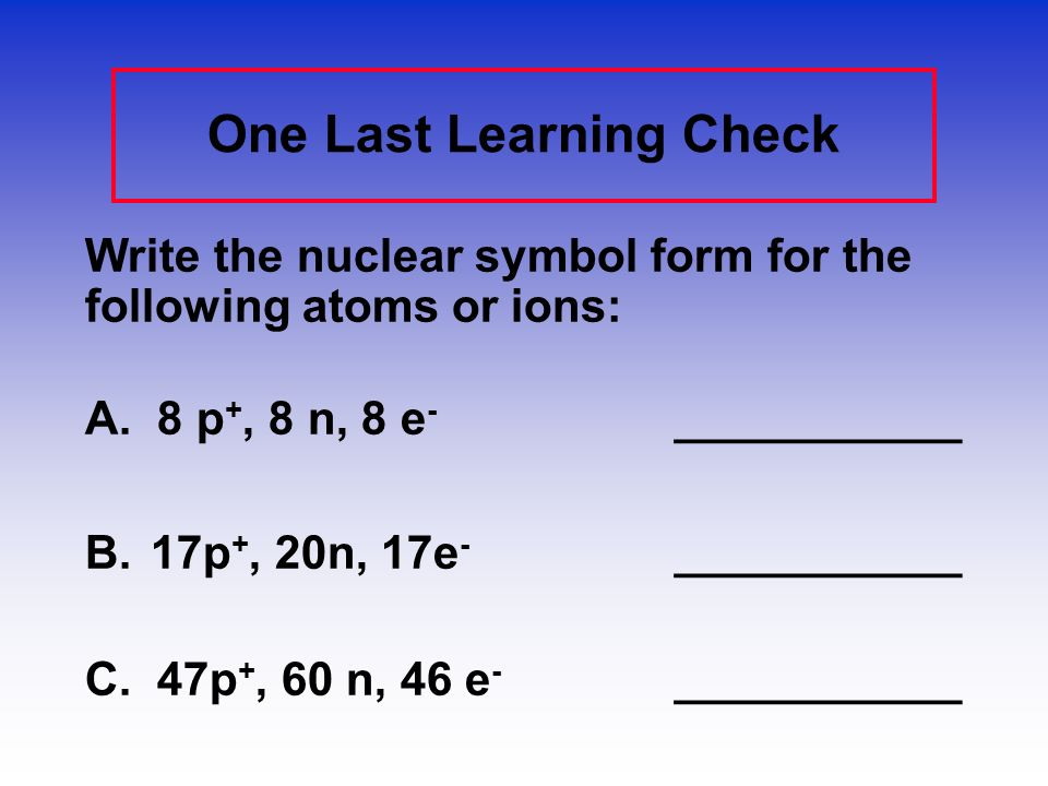 Learning Check – Counting State the number of protons, neutrons, and electrons in each of these ions. 39 K + 16 O -241 Ca +2 198 20 #p + _____________