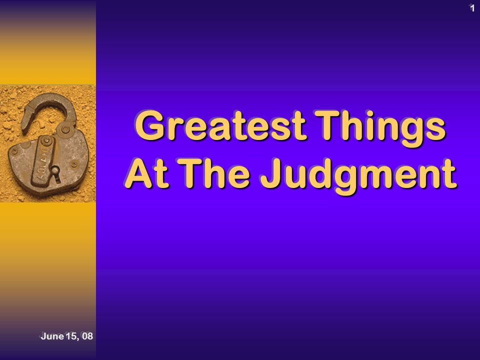 June 15, 08 1 Greatest Things At The Judgment