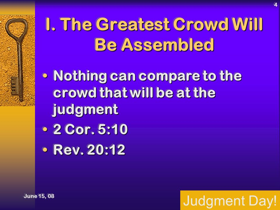 Judgment Day! June 15, 08 4 I. The Greatest Crowd Will Be Assembled Nothing can compare to the crowd that will be at the judgmentNothing can compare t