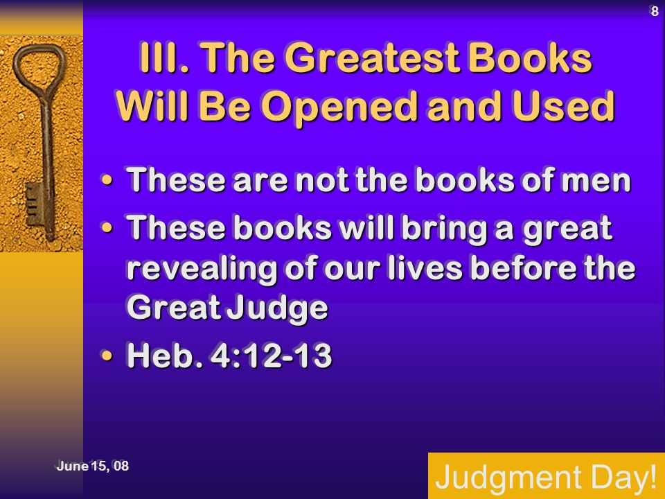 Judgment Day! June 15, 08 8 III. The Greatest Books Will Be Opened and Used These are not the books of menThese are not the books of men These books w
