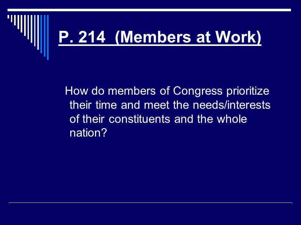 P. 214 (Members at Work) How do members of Congress prioritize their time and meet the needs/interests of their constituents and the whole nation?