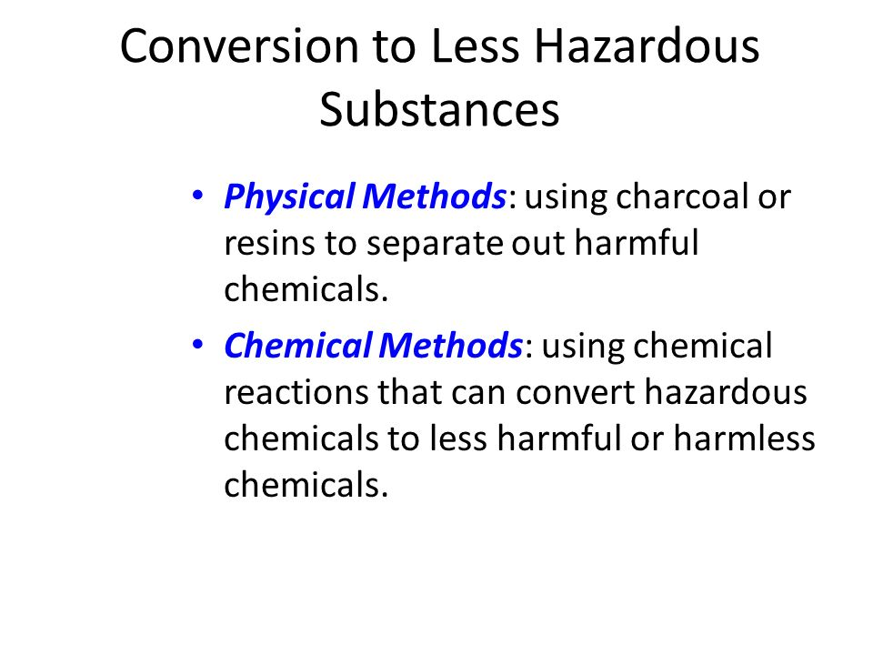 Conversion to Less Hazardous Substances Physical Methods: using charcoal or resins to separate out harmful chemicals. Chemical Methods: using chemical