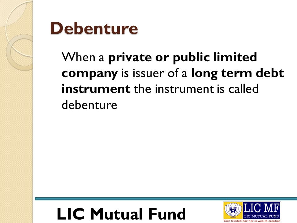 LIC Mutual Fund Debenture When a private or public limited company is issuer of a long term debt instrument the instrument is called debenture