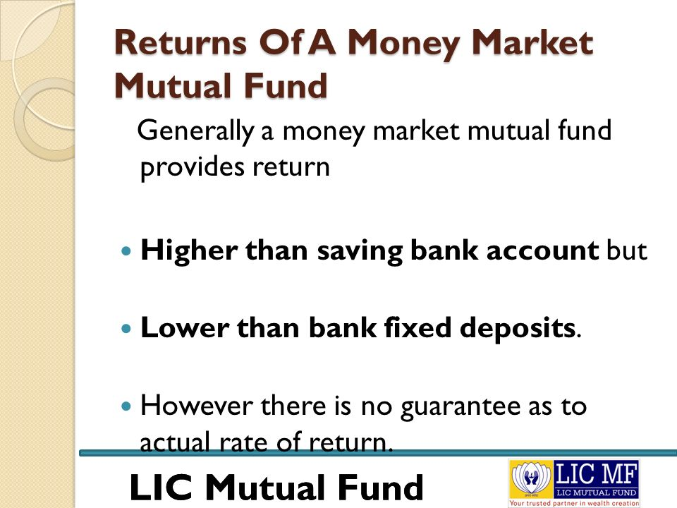 LIC Mutual Fund Returns Of A Money Market Mutual Fund Generally a money market mutual fund provides return Higher than saving bank account but Lower t