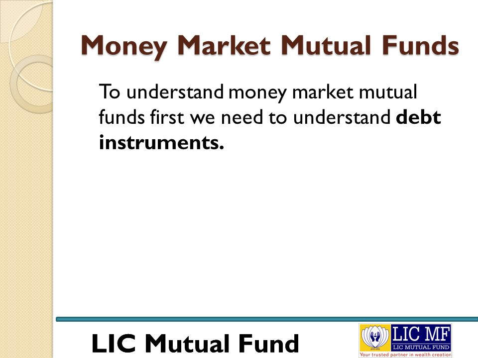 LIC Mutual Fund Money Market Mutual Funds To understand money market mutual funds first we need to understand debt instruments.
