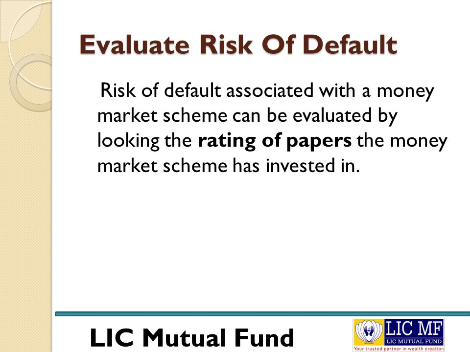 LIC Mutual Fund Evaluate Risk Of Default Risk of default associated with a money market scheme can be evaluated by looking the rating of papers the mo