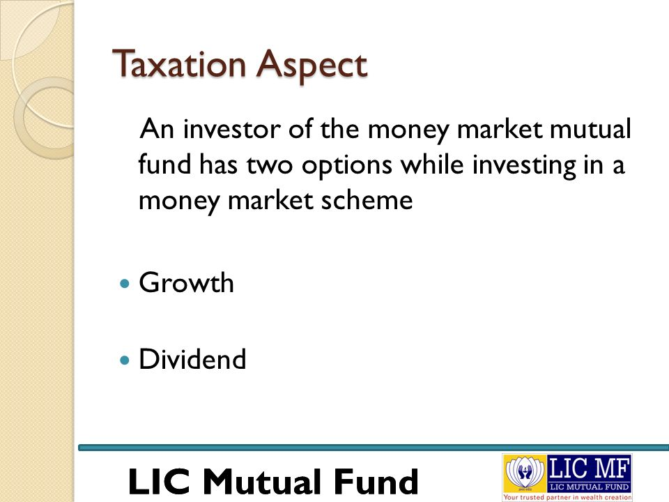 LIC Mutual Fund Taxation Aspect An investor of the money market mutual fund has two options while investing in a money market scheme Growth Dividend