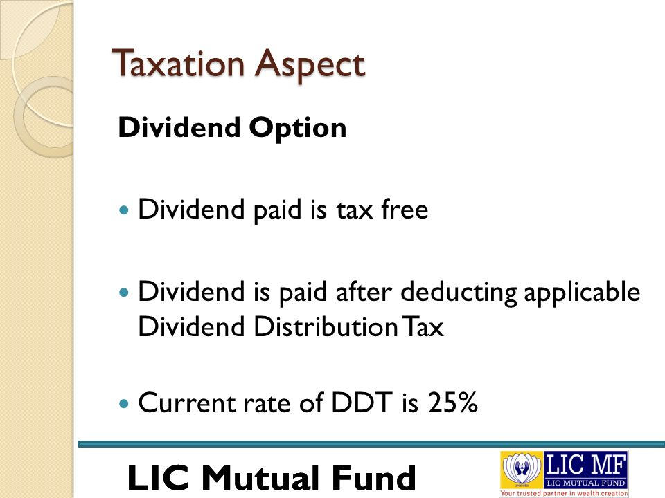 LIC Mutual Fund Taxation Aspect Dividend Option Dividend paid is tax free Dividend is paid after deducting applicable Dividend Distribution Tax Curren