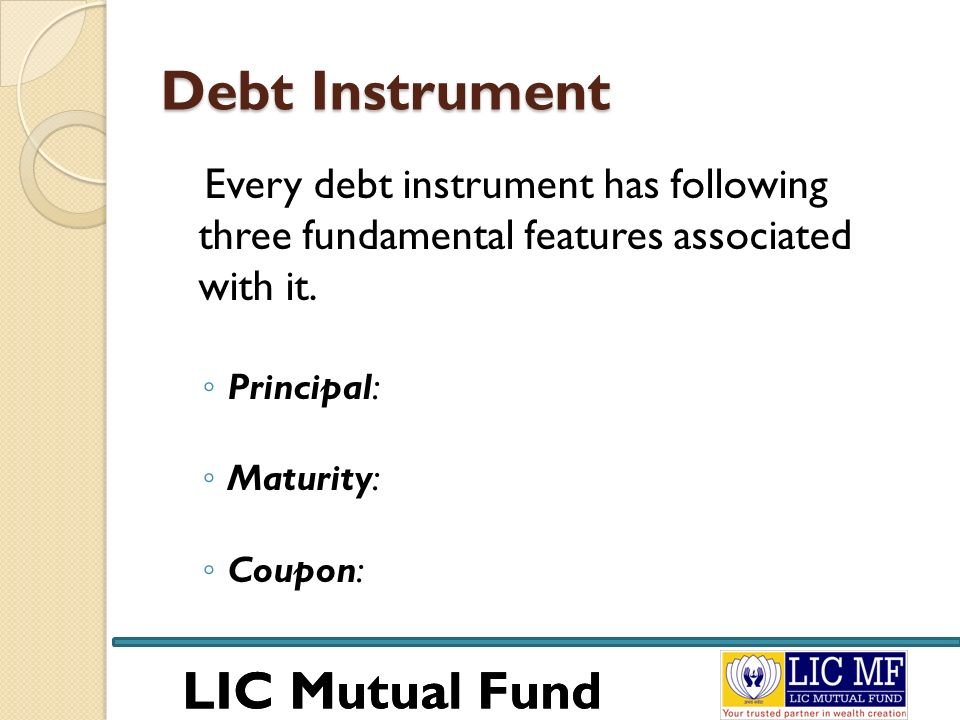 LIC Mutual Fund Debt Instrument Every debt instrument has following three fundamental features associated with it. Principal: Maturity: Coupon: