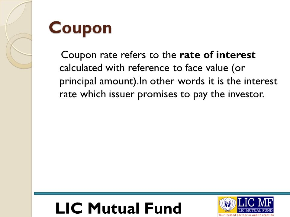 LIC Mutual Fund Coupon Coupon rate refers to the rate of interest calculated with reference to face value (or principal amount).In other words it is t