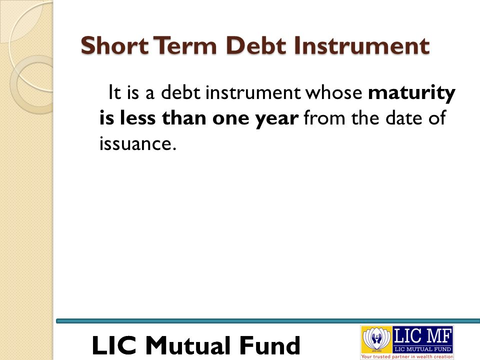 LIC Mutual Fund Short Term Debt Instrument It is a debt instrument whose maturity is less than one year from the date of issuance.
