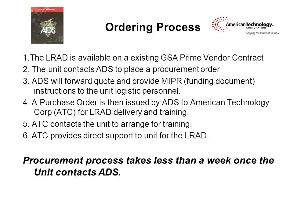 Ordering Process 1.The LRAD is available on a existing GSA Prime Vendor Contract 2. The unit contacts ADS to place a procurement order 3. ADS will for