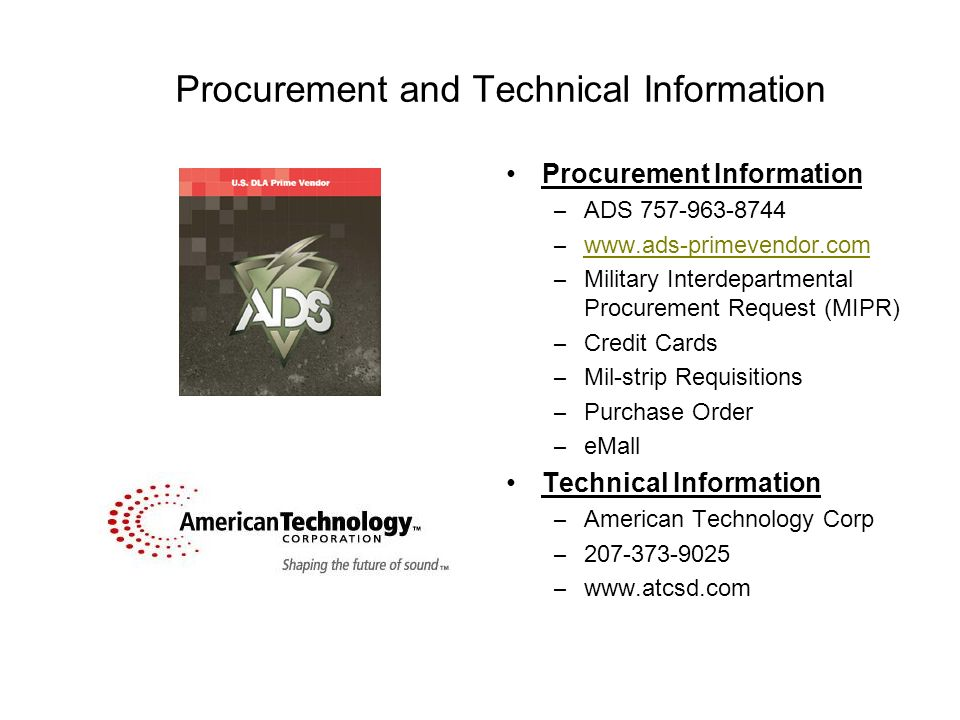 Procurement and Technical Information Procurement Information – ADS 757-963-8744 – www.ads-primevendor.com www.ads-primevendor.com – Military Interdepartmental Procurement Request (MIPR) – Credit Cards – Mil-strip Requisitions – Purchase Order – eMall Technical Information – American Technology Corp – 207-373-9025 – www.atcsd.com