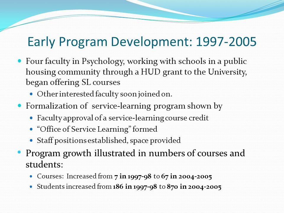 Early Program Development: 1997-2005 Four faculty in Psychology, working with schools in a public housing community through a HUD grant to the University, began offering SL courses Other interested faculty soon joined on.