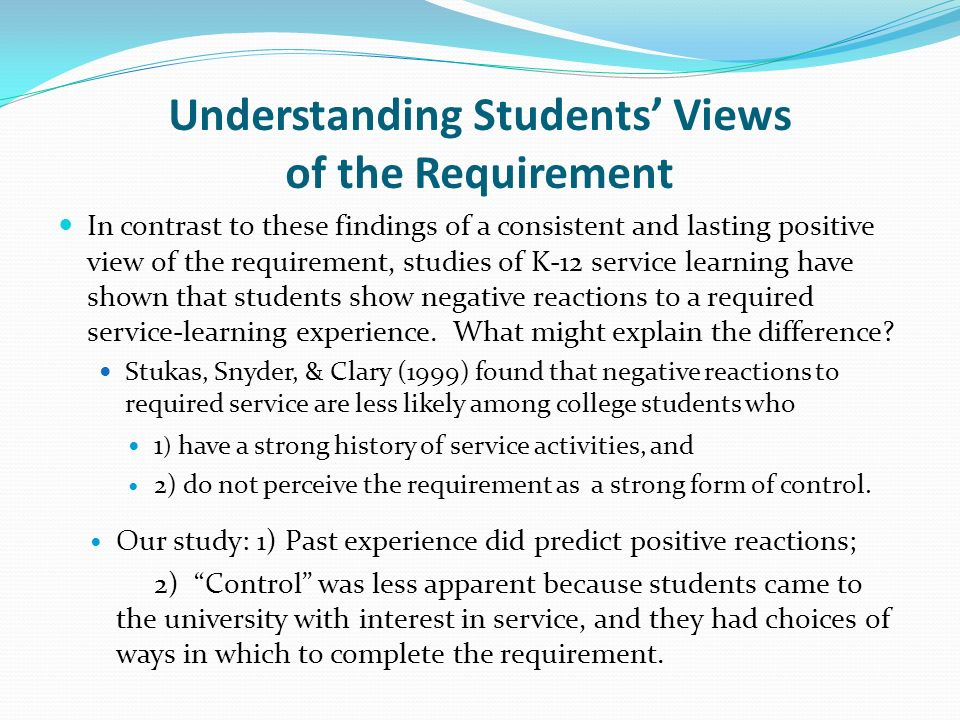 Understanding Students Views of the Requirement In contrast to these findings of a consistent and lasting positive view of the requirement, studies of K-12 service learning have shown that students show negative reactions to a required service-learning experience.