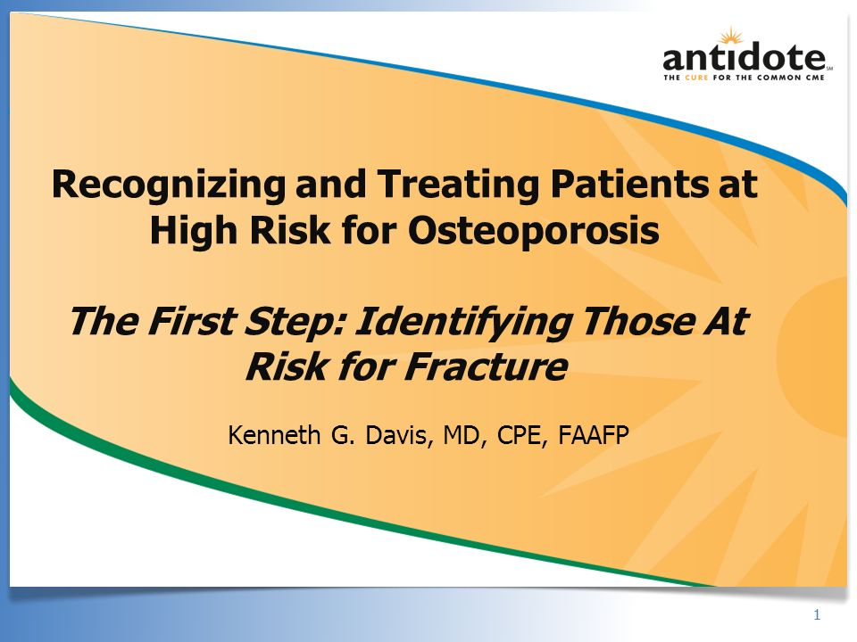 11 Recognizing and Treating Patients at High Risk for Osteoporosis The First Step: Identifying Those At Risk for Fracture Kenneth G. Davis, MD, CPE, F
