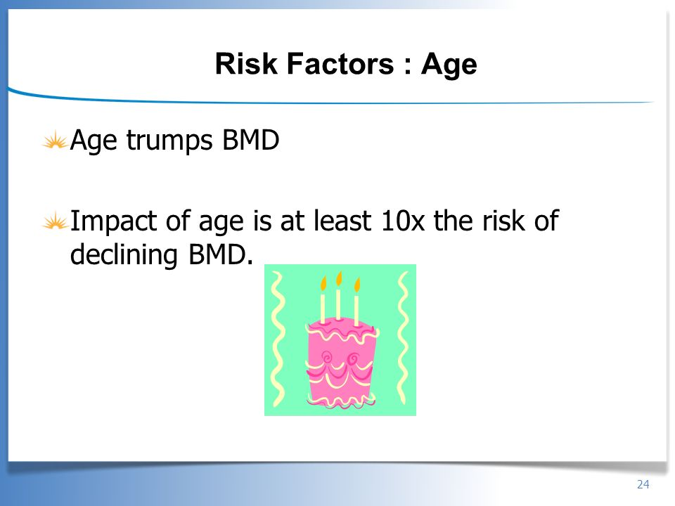 24 Risk Factors : Age Age trumps BMD Impact of age is at least 10x the risk of declining BMD.