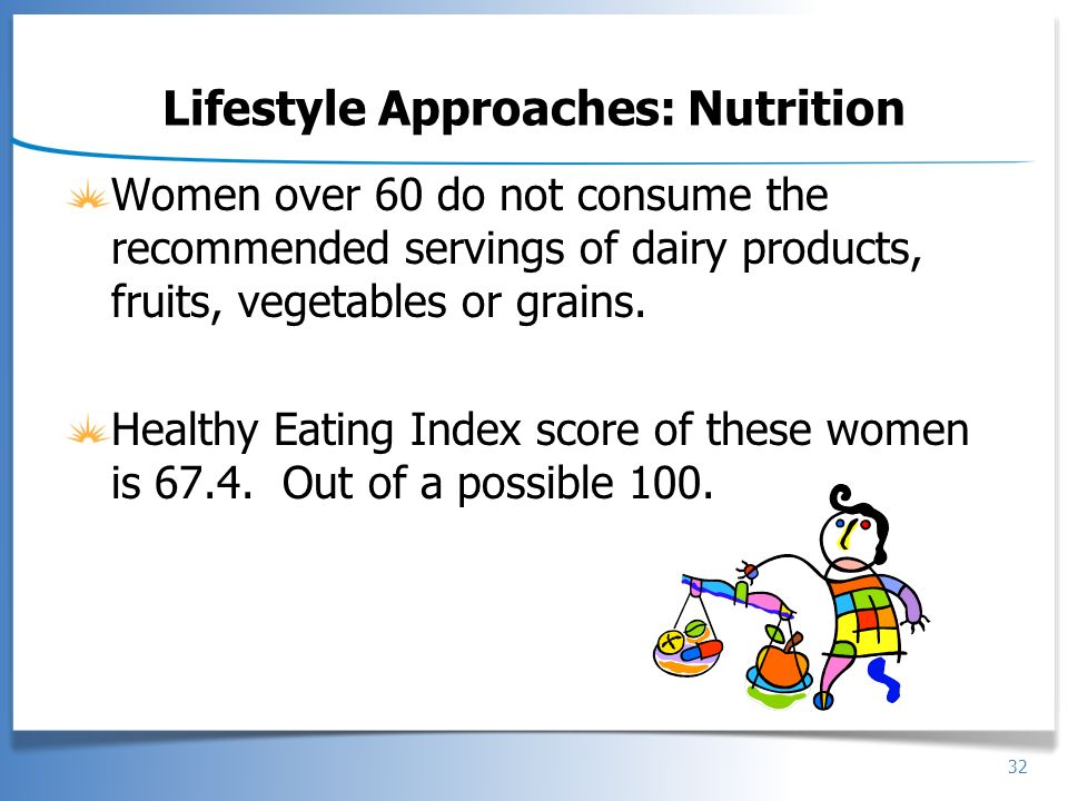32 Lifestyle Approaches: Nutrition Women over 60 do not consume the recommended servings of dairy products, fruits, vegetables or grains. Healthy Eati