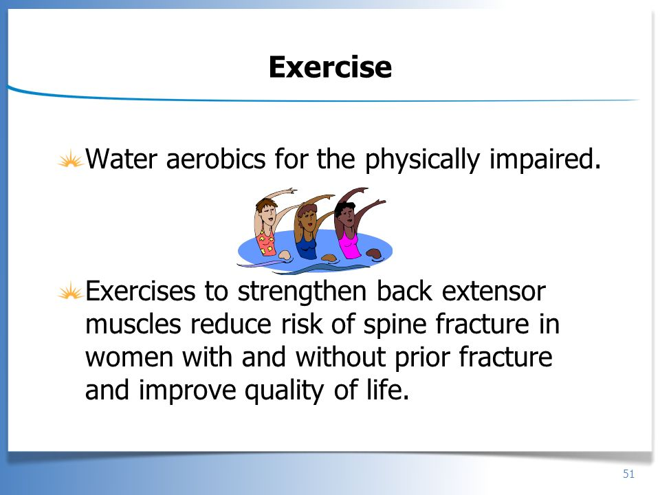 51 Exercise Water aerobics for the physically impaired. Exercises to strengthen back extensor muscles reduce risk of spine fracture in women with and