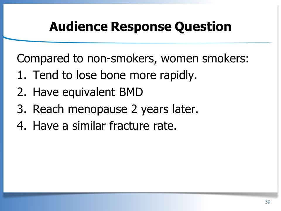 59 Audience Response Question Compared to non-smokers, women smokers: 1.Tend to lose bone more rapidly. 2.Have equivalent BMD 3.Reach menopause 2 year