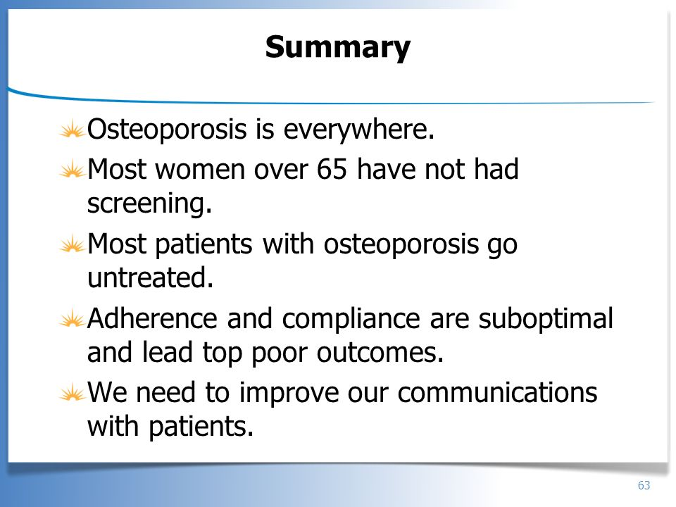 63 Summary Osteoporosis is everywhere. Most women over 65 have not had screening. Most patients with osteoporosis go untreated. Adherence and complian