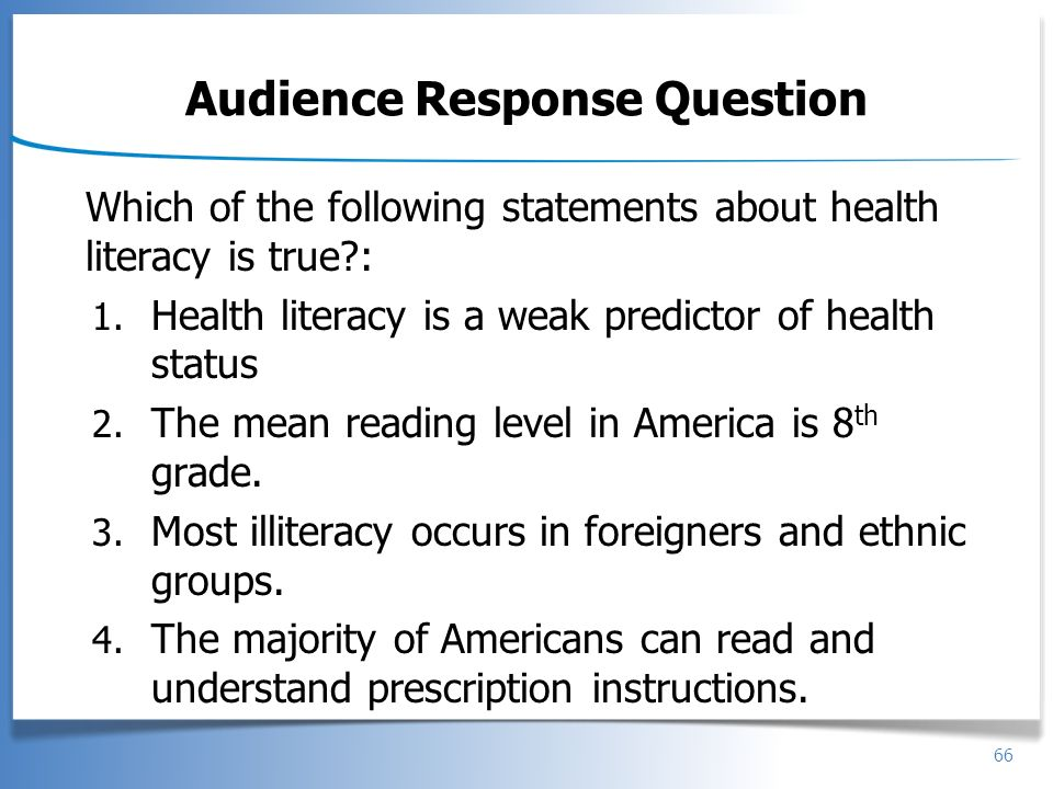 66 Audience Response Question Which of the following statements about health literacy is true?: 1. Health literacy is a weak predictor of health statu