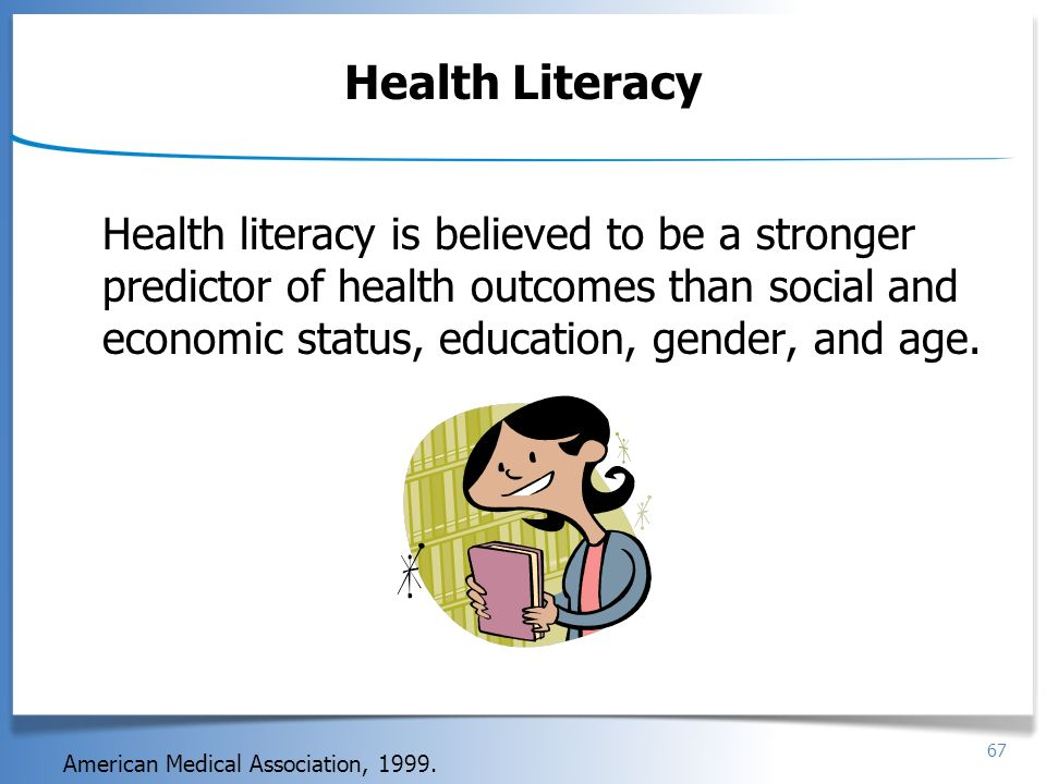 67 Health Literacy Health literacy is believed to be a stronger predictor of health outcomes than social and economic status, education, gender, and a