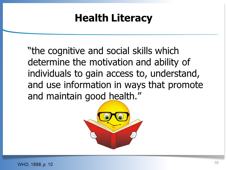 70 Health Literacy the cognitive and social skills which determine the motivation and ability of individuals to gain access to, understand, and use in