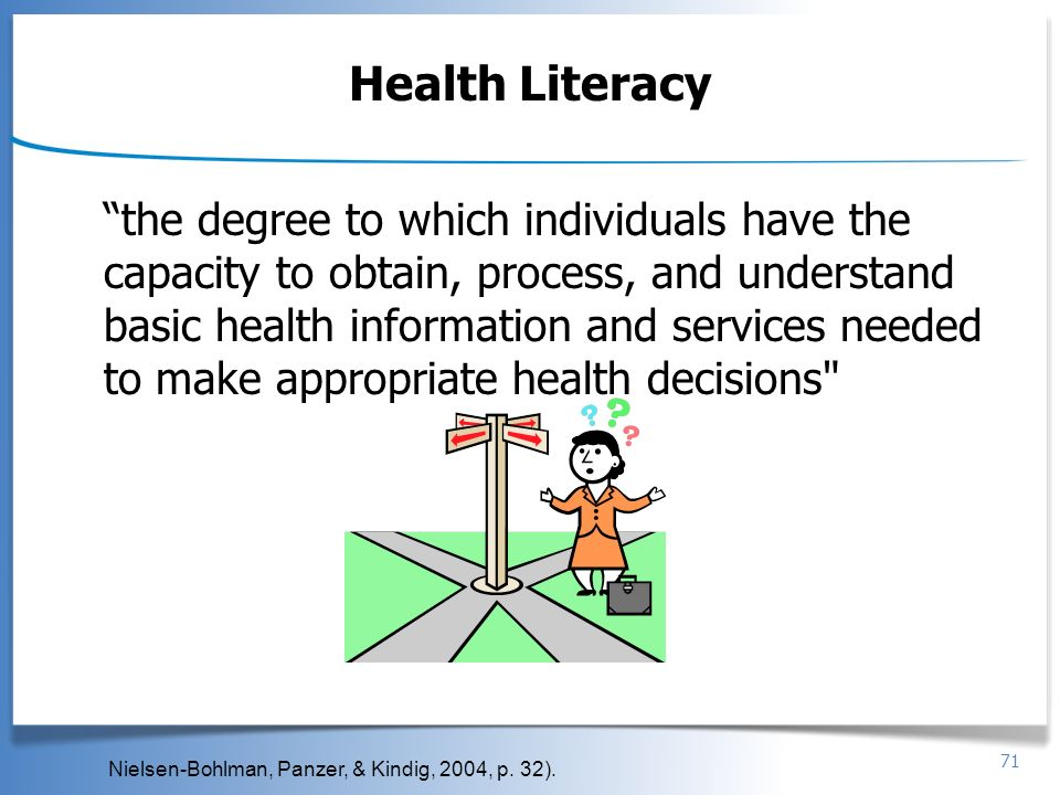 71 Health Literacy the degree to which individuals have the capacity to obtain, process, and understand basic health information and services needed t