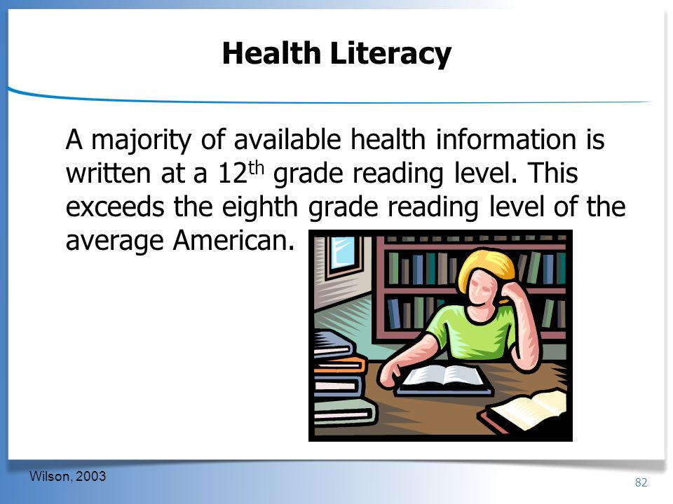 82 Health Literacy A majority of available health information is written at a 12 th grade reading level. This exceeds the eighth grade reading level o