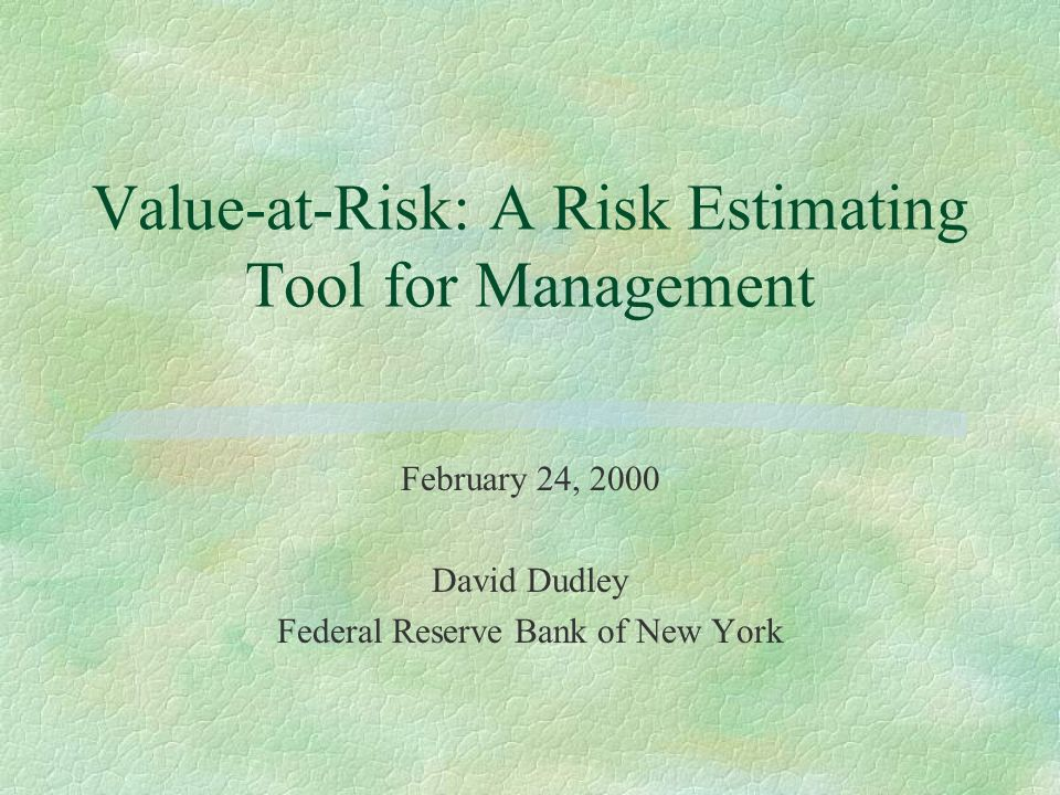 Value-at-Risk: A Risk Estimating Tool for Management February 24, 2000 David Dudley Federal Reserve Bank of New York