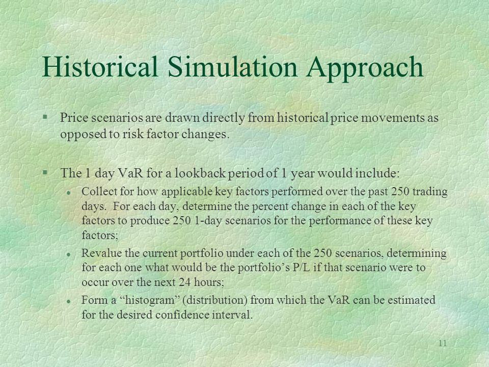 11 Historical Simulation Approach §Price scenarios are drawn directly from historical price movements as opposed to risk factor changes. §The 1 day Va