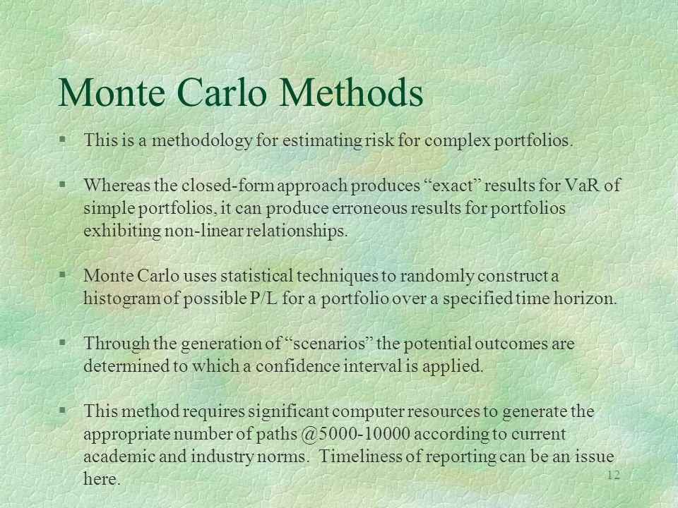 12 Monte Carlo Methods §This is a methodology for estimating risk for complex portfolios. §Whereas the closed-form approach produces exact results for
