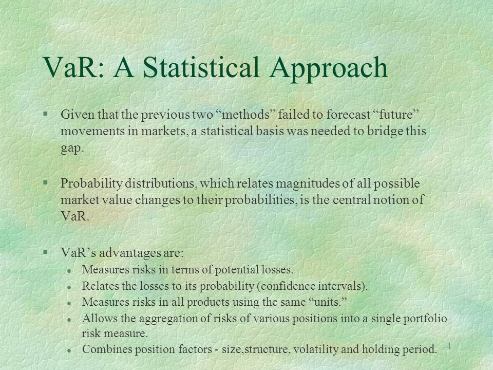 4 VaR: A Statistical Approach §Given that the previous two methods failed to forecast future movements in markets, a statistical basis was needed to b
