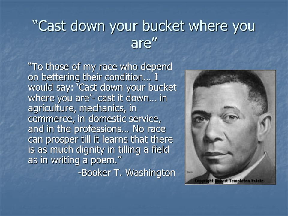Cast down your bucket where you are To those of my race who depend on bettering their condition… I would say: Cast down your bucket where you are- cas